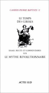 Actes Sud - Cahiers Pierre-Baptiste N° 2 : Le temps des cerises - Essais recits et commentaires sur le mythe révolutionnaire.