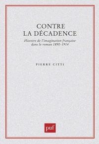 Pierre Citti - Contre la décadence - Histoire de l'imagination française dans le roman 1890-1914.