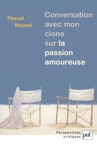 Pascal Nouvel - Conversation avec mon clone sur la passion amoureuse.