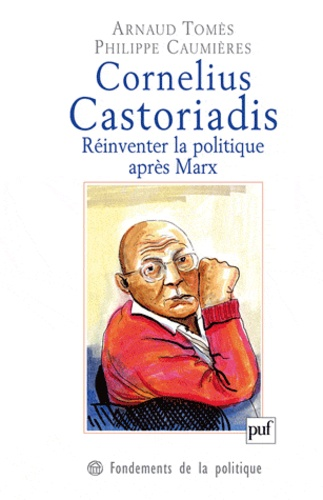 Arnaud Tomès et Philippe Caumières - Cornelius Castoriadis - Réinventer la politique après Marx.
