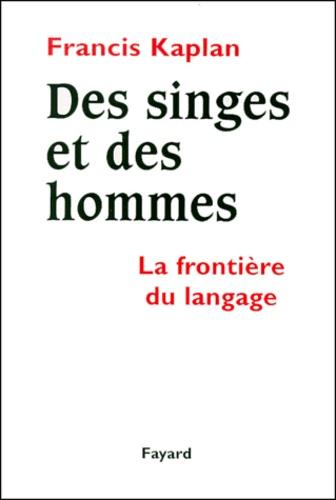 Des singes et des hommes. La frontière du langage - Francis Kaplan
