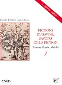 Sylvie Thorel-Cailleteau - Fictions du savoir, savoirs de la fiction - Flaubert, Goethe, Melville.