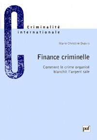 Marie-Christine Dupuis - FINANCE CRIMINELLE. - Comment le crime organisé blanchit l'argent sale.
