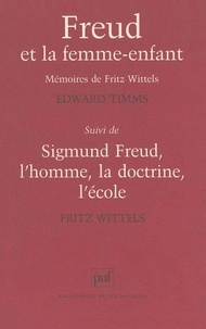 Edward Timms et Fritz Wittels - Freud et la femme-enfant. suivi de Sigmund Freud - Les mémoires de Fritz Wittels, l'homme, la doctrine, l'école.