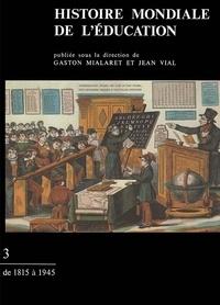 Gaston Mialaret et Jean Vial - Histoire mondiale de l'éducation - Tome 3, De 1815 à 1945.