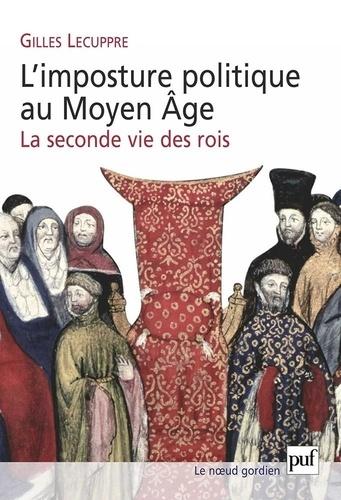 Gilles Lecuppre - L'imposture politique au Moyen Age - La seconde vie des rois.