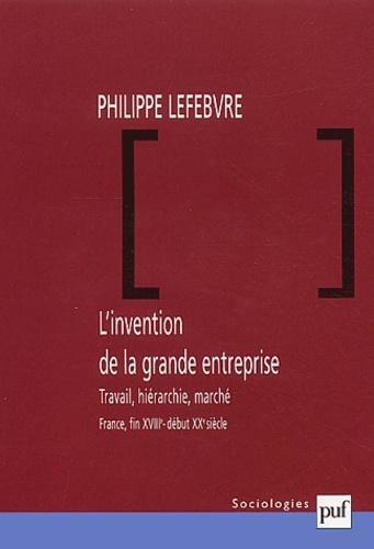 Philippe Lefebvre - L'invention de la grande entreprise. - Travail, hiérarchie, marché (France, fin XVIIIème - début XXème siècle).