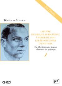 Bénédicte Mathios - L'oeuvre de Miguel Hernandez à partir de 1934 : les révolutions d'une voix - Du labyrinthe des formes à l'essence du poétique.