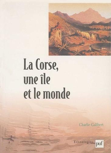 Charlie Galibert - La Corse, une île et le monde - Essai ethno-historique sur l'insularité.