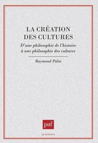 Raymond Polin - La création des cultes - D'une philosophie de l'histoire à une philosophie des cultures.