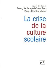 Denis Kambouchner et François Jacquet-Francillon - La crise de la culture scolaire - Origines, interprétations, perspectives.