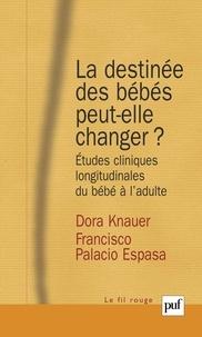Dora Knauer et Francisco Palacio Espasa - La destinée des bébés peut-elle changer ? - Etudes cliniques longitudinales du bébé à l'adulte.