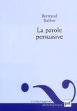 Bertrand Buffon - La parole persuasive. - Théorie et pratique de l'argumentation rhétorique.