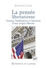 Sébastien Caré - La pensée libertarienne - Genèse, fondements et horizons d'une utopie libérale.