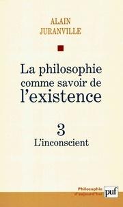Alain Juranville - La philosophie comme savoir de l'existence - Tome 3, L'inconscient.