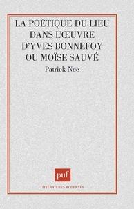 Patrick Née - La poétique du lieu dans l'oeuvre d'Yves Bonnefoy ou Moïse sauvé.