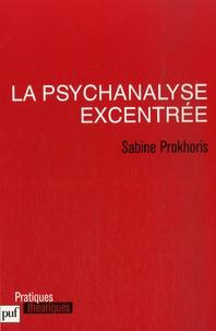 Sabine Prokhoris - La psychanalyse excentrée.