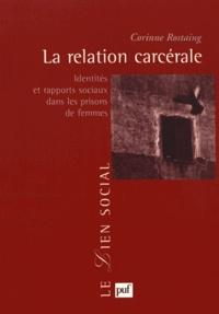Corinne Rostaing - La relation carcérale - Identités et rapports sociaux dans les prisons de femmes.