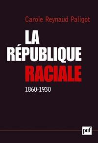 Carole Reynaud-Paligot - La République raciale - Paradigme racial et idéologie républicaine (1860-1930).