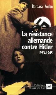 Barbara Koehn - La résistance allemande contre Hitler (1933-1945).