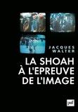 Jacques Walter - La Shoah à l'épreuve de l'image.