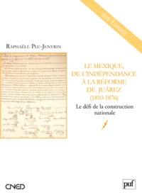 Raphaële Plu-Jenvrin - Le Mexique, de l'indépendance à la Réforme de Juarez (1810-1876) - Le défi de la construction nationale.