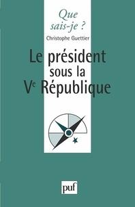 Christophe Guettier - Le président sous la Ve République.