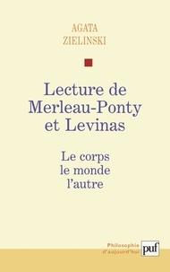 Agata Zielinski - Lecture de Merleau-Ponty et Levinas. - Le corps, le monde, l'autre.