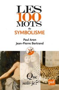 Paul Aron et Jean-Pierre Bertrand - Les 100 mots du symbolisme.