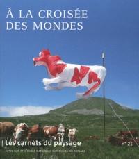 Jean-Marc Besse - Les carnets du paysage N° 21 : A la croisée des mondes.