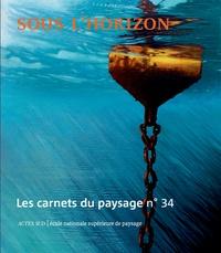 Gilles A. Tiberghien - Les carnets du paysage N° 34, automne 2018 : Sous l'horizon.