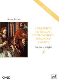 Alain Bègue - Les jésuites en Espagne et en Amérique espagnole (1565-1615) - Pouvoir et religion.