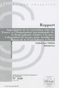 Catherine Tasca - Les Rapports du Sénat N° 540 : Approbation de la convention entre la France et l'Organisation internationale de la Francophonie relative à la mise à disposition de locaux pour installer la Maison de la Francophonie à Paris.