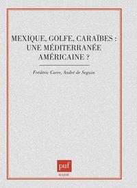 Frédéric Carré et André de Séguin - Mexique, Golfe, Caraïbes - Une Méditerranée américaine.