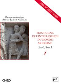 Bruno Roger-Vasselin - Montaigne et l'intelligence du monde moderne - Essais, livre I.