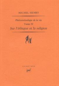 Michel Henry - Phénoménologie de la vie - Tome 4, Sur l'éthique et la religion.