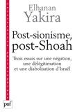 Elhanan Yakira - Post-sionisme, post-Shoah - Trois essais sur une négation, une délégitimation et une diabolisation d'Israël.