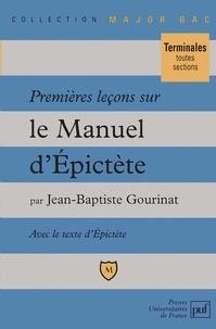 """Jean-Baptiste Gourinat - Premières leçons sur le """"Manuel d'Epictète"""" - Comprenant le texte intégral du """"Manuel"""" dans une traduction nouvelle."""