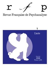 Murielle Gagnebin et Thierry Bokanowski - Revue Française de Psychanalyse Tome 70 N° 1, Janvie : L'acte.