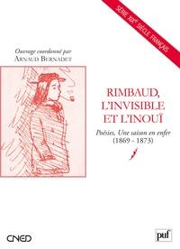 Arnaud Bernadet - Rimbaud, l'invisible et l'inouï - Poésies Une saison en enfer (1869-1873).