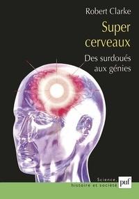 Robert Clarke - Super cerveaux - Des surdoués aux génies.