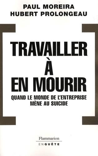 Hubert Prolongeau et Paul Moreira - Travailler à en mourir - Quand le monde de l'entreprise mène au suicide.
