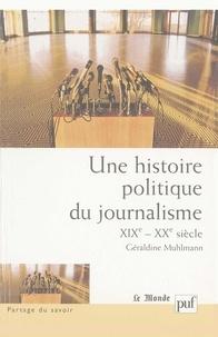 Géraldine Muhlmann - Une histoire politique du journalisme (XIXe-XXe siècle).