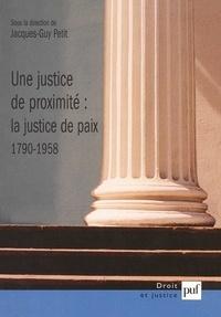 Jacques-Guy Petit - Une justice de proximité : la justice de paix (1790-1958).