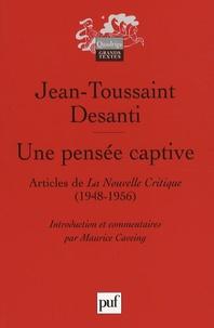 Jean-Toussaint Desanti - Une pensée captive - Textes publiés dans La Nouvelle Critique (1948-1956).