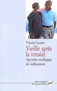Vincent Caradec - Vieillir après la retraite - Approche sociologique du vieillissement.