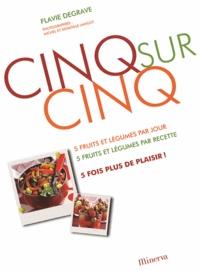 Flavie Degrave - Cinq sur cinq - 5 fruits et légumes par jour, 5 fruits et légumes par recette, 5 fois plus de plaisir !.
