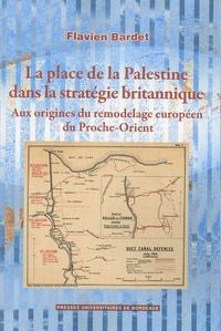 Flavien Bardet - La place de la Palestine dans la stratégie britannique - Aux origines du remodelage européen du Proche-Orient.