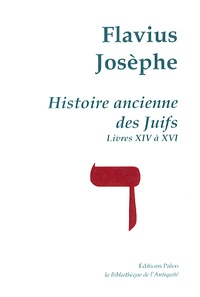 Flavius Josèphe - Histoire ancienne des Juifs - Livres XIV à XVI.