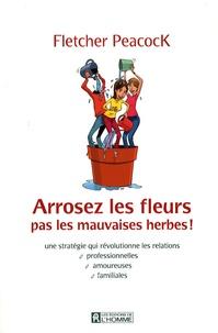 Arrosez les fleurs, pas les mauvaises herbes! - Une stratégie qui révolutionne les relations professionnelles, amoureuses, familiales.pdf